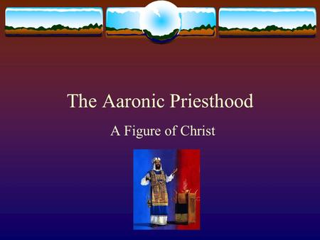 "The Aaronic Priesthood A Figure of Christ. The Aaronic Priesthood  Exo 28:1-4  ""Now take Aaron your brother, and his sons with him, from among the children."