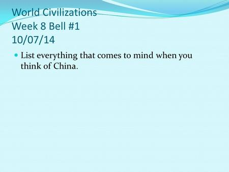 World Civilizations Week 8 Bell #1 10/07/14 List everything that comes to mind when you think of China.