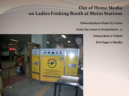 Out of Home Media on Ladies Frisking Booth at Metro Stations Vishwavidyalya to Huda City Centre Noida City Centre to Dwarka Sector - 21 Yamuna Bank to.