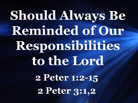 Should Always Be Reminded of Our Responsibilities to the Lord 2 Peter 1:2-15 2 Peter 3:1,2.