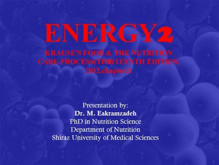 ENERGY 2 KRAUSE'S FOOD & THE NUTRITION CARE PROCESS(THIRTEENTH EDITION, 2012,chapter2) Presentation by: Dr. M. Eakramzadeh PhD in Nutrition Science Department.
