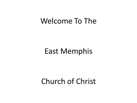 Welcome To The East Memphis Church of Christ. The Gospel of Jesus Christ Matthew 16:15-16 12/12/2010.