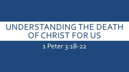 UNDERSTANDING THE DEATH OF CHRIST FOR US 1 Peter 3:18-22.