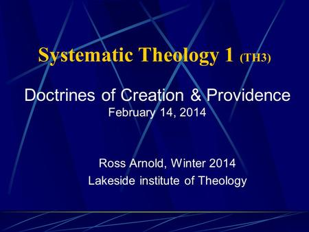 Systematic Theology 1 (TH3) Ross Arnold, Winter 2014 Lakeside institute of Theology Doctrines of Creation & Providence February 14, 2014.