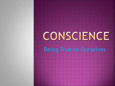 "Being True to Ourselves. What does it mean to ""follow your conscience?"" How do you know that following your conscience is the right thing to do?"