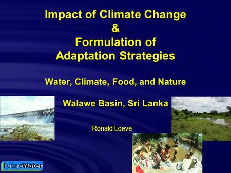 FutureWater Impact of Climate Change & Formulation of Adaptation Strategies Water, Climate, Food, and Nature Walawe Basin, Sri Lanka Ronald Loeve.