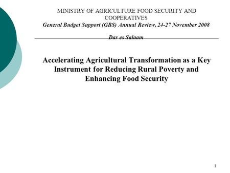 1 MINISTRY OF AGRICULTURE FOOD SECURITY AND COOPERATIVES General Budget Support (GBS) Annual Review, 24-27 November 2008 Dar es Salaam Accelerating Agricultural.