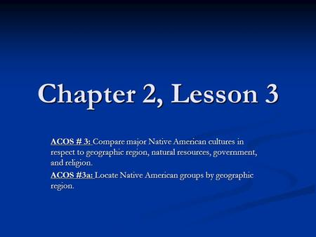 Chapter 2, Lesson 3 ACOS # 3: Compare major Native American cultures in respect to geographic region, natural resources, government, and religion. ACOS.