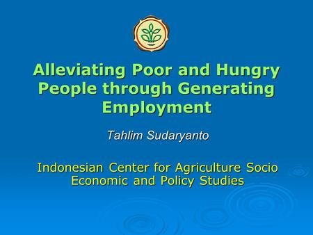 Alleviating Poor and Hungry People through Generating Employment Tahlim Sudaryanto Indonesian Center for Agriculture Socio Economic and Policy Studies.