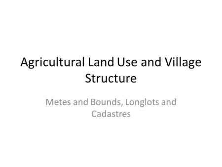 Agricultural Land Use and Village Structure Metes and Bounds, Longlots and Cadastres.