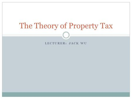 LECTURER: JACK WU The Theory of Property Tax. Outline Topic I: What Are Property Taxes? Topic II: Property Tax Incidence Topic III: Property Tax Capitalization.