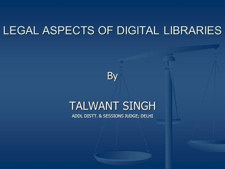 LEGAL ASPECTS OF DIGITAL LIBRARIES By TALWANT SINGH ADDL DISTT. & SESSIONS JUDGE; DELHI.