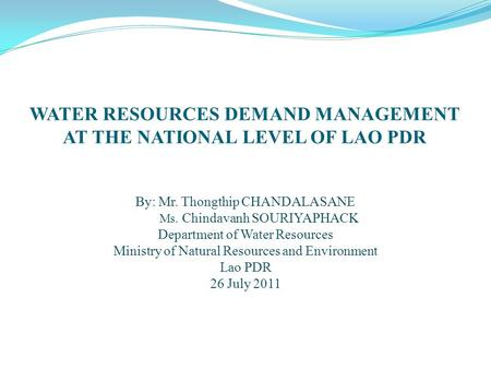 WATER RESOURCES DEMAND MANAGEMENT AT THE NATIONAL LEVEL OF LAO PDR By: Mr. Thongthip CHANDALASANE Ms. Chindavanh SOURIYAPHACK Department of Water Resources.
