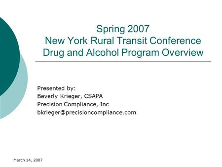 March 14, 2007 Spring 2007 New York Rural Transit Conference Drug and Alcohol Program Overview Presented by: Beverly Krieger, CSAPA Precision Compliance,