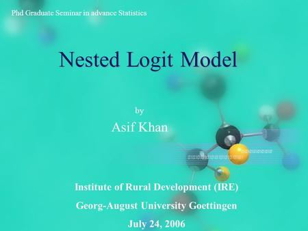 Nested Logit Model by Asif Khan Phd Graduate Seminar in advance Statistics Institute of Rural Development (IRE) Georg-August University Goettingen July.
