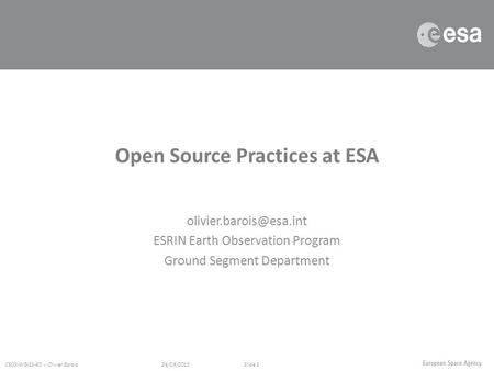 ESRIN Earth Observation Program Ground Segment Department 26/09/2015 CEOS-WGISS-40 - Olivier BaroisSlide 1 Open Source Practices.