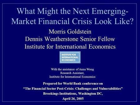 What Might the Next Emerging- Market Financial Crisis Look Like? Morris Goldstein Dennis Weatherstone Senior Fellow Institute for International Economics.