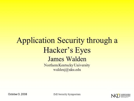 October 3, 2008IMI Security Symposium Application Security through a Hacker's Eyes James Walden Northern Kentucky University