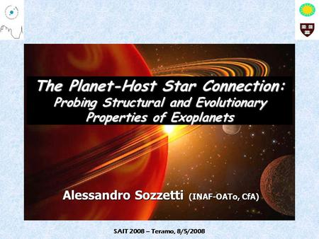 SAIT 2008 – Teramo, 8/5/2008 The Planet-Host Star Connection: Probing Structural and Evolutionary Properties of Exoplanets Alessandro Sozzetti (INAF-OATo,