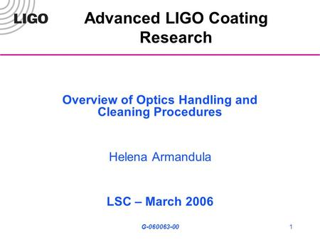 G-060063-001 Advanced LIGO Coating Research Overview of Optics Handling and Cleaning Procedures Helena Armandula LSC – March 2006.
