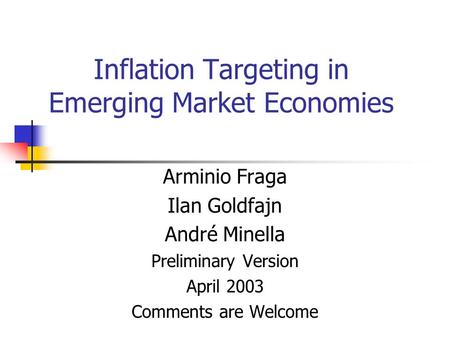 Inflation Targeting in Emerging Market Economies Arminio Fraga Ilan Goldfajn André Minella Preliminary Version April 2003 Comments are Welcome.