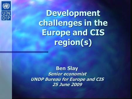 Development challenges in the Europe and CIS region(s) Ben Slay Senior economist UNDP Bureau for Europe and CIS 25 June 2009.