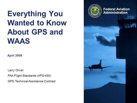Larry Oliver FAA Flight Standards (AFS-430) GPS Technical Assistance Contract Federal Aviation Administration Everything You Wanted to Know About GPS and.