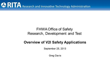 September 25, 2013 Greg Davis FHWA Office of Safety Research, Development and Test Overview of V2I Safety Applications.