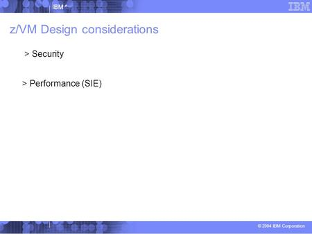 © 2004 IBM Corporation IBM ^ z/VM Design considerations > Security > Performance (SIE)