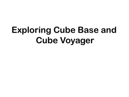 Exploring Cube Base and Cube Voyager. Exploring Cube Base and Cube Voyager Use Cube Base and Cube Voyager to develop data, run scenarios, and examine.
