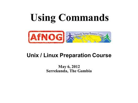 Using Commands Unix / Linux Preparation Course May 6, 2012 Serrekunda, The Gambia.