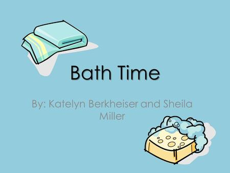 Bath Time By: Katelyn Berkheiser and Sheila Miller.