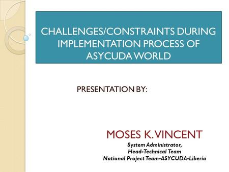 CHALLENGES/CONSTRAINTS DURING IMPLEMENTATION PROCESS OF ASYCUDA WORLD PRESENTATION BY: MOSES K. VINCENT System Administrator, Head-Technical Team National.