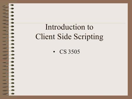 Introduction to Client Side Scripting CS 3505. Client Side Scripting Client side means the Browser is interpreting the script Script is downloaded with.