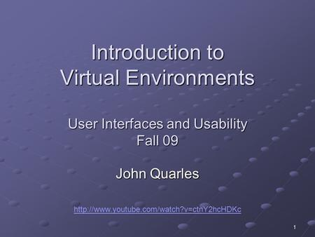1 Introduction to Virtual Environments User Interfaces and Usability Fall 09 John Quarles