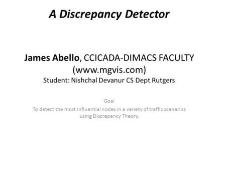 A Discrepancy Detector James Abello, CCICADA-DIMACS FACULTY (www.mgvis.com) Student: Nishchal Devanur CS Dept Rutgers Goal To detect the most influential.