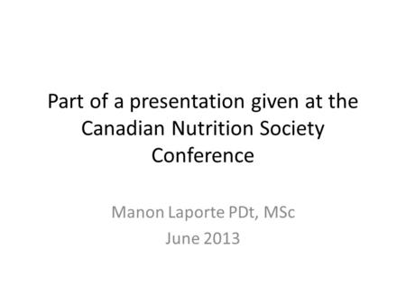 Part of a presentation given at the Canadian Nutrition Society Conference Manon Laporte PDt, MSc June 2013.