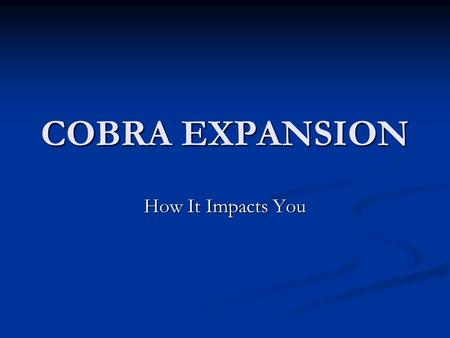 "COBRA EXPANSION How It Impacts You. What Is COBRA? The opportunity to continue group health coverage when there is a ""qualifying event"" that would result."