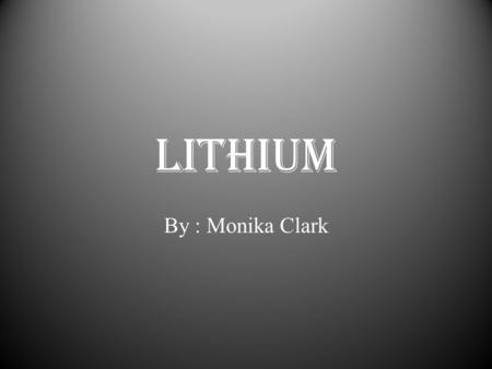 Lithium By : Monika Clark. Periodic Table Information Name – Lithium Atomic Symbol – Li Atomic Number – 3 Atomic Mass – 6.941 Group # - 1 Period # - 2.