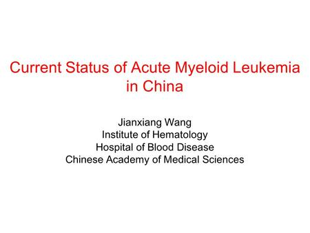 Current Status of Acute Myeloid Leukemia in China Jianxiang Wang Institute of Hematology Hospital of Blood Disease Chinese Academy of Medical Sciences.