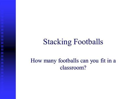 Stacking Footballs How many footballs can you fit in a classroom?