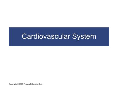 Copyright © 2010 Pearson Education, Inc. Cardiovascular System.