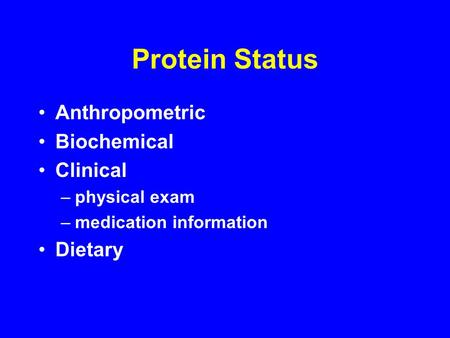 Protein Status Anthropometric Biochemical Clinical –physical exam –medication information Dietary.