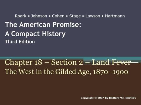 The American Promise: A Compact History Third Edition Chapter 18 – Section 2 – Land Fever The West in the Gilded Age, 1870–1900 Copyright © 2007 by Bedford/St.