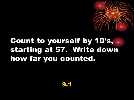 Count to yourself by 10's, starting at 57. Write down how far you counted. 9.1.
