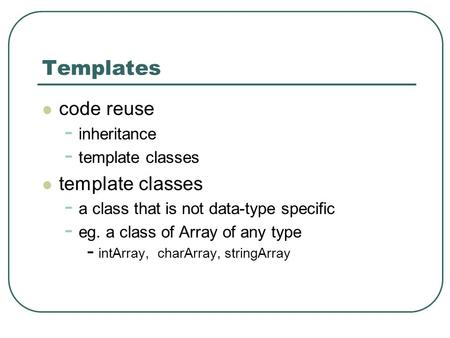 Templates code reuse - inheritance - template classes template classes - a class that is not data-type specific - eg. a class of Array of any type - intArray,