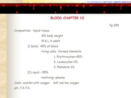 BLOOD CHAPTER 10 Pg 290 Composition: liquid tissue -8% body weight -5-6 L in adult 1) Solid: 45% of blood -living cells: formed elements 1. Erythrocytes~45%