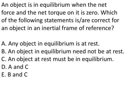 An object is in equilibrium when the net force and the net torque on it is zero. Which of the following statements is/are correct for an object in an inertial.