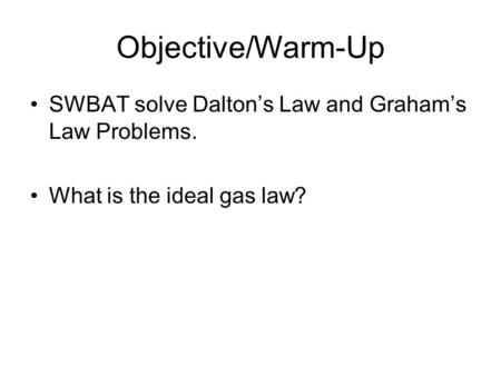 Objective/Warm-Up SWBAT solve Dalton's Law and Graham's Law Problems. What is the ideal gas law?