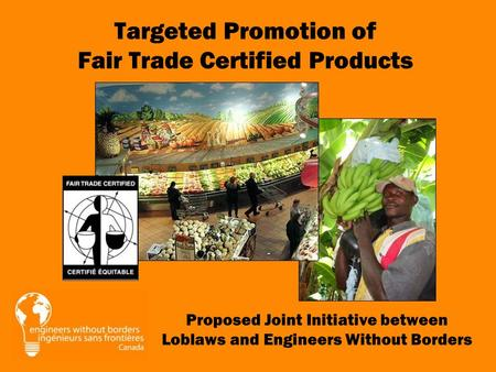 Proposed Joint Initiative between Loblaws and Engineers Without Borders Targeted Promotion of Fair Trade Certified Products.
